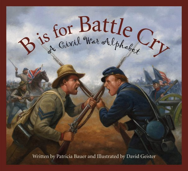 B is for Battle Cry: A Civil War Alphabet, Patricia Bauer, author; David Geister, illustrator.